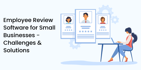 Employee Review Software for Small Businesses - Challenges & Solutions